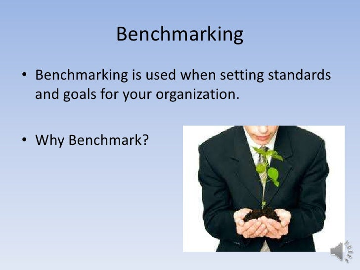 Benchmarking• Benchmarking is used when setting standards  and goals for your organization.• Why Benchmark?
