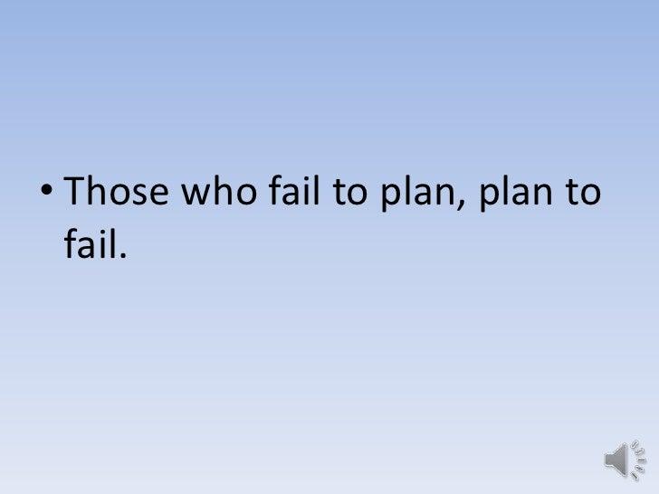 • Those who fail to plan, plan to  fail.