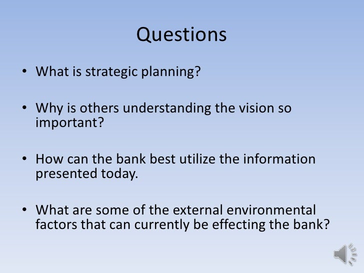 Questions• What is strategic planning?• Why is others understanding the vision so  important?• How can the bank best utili...