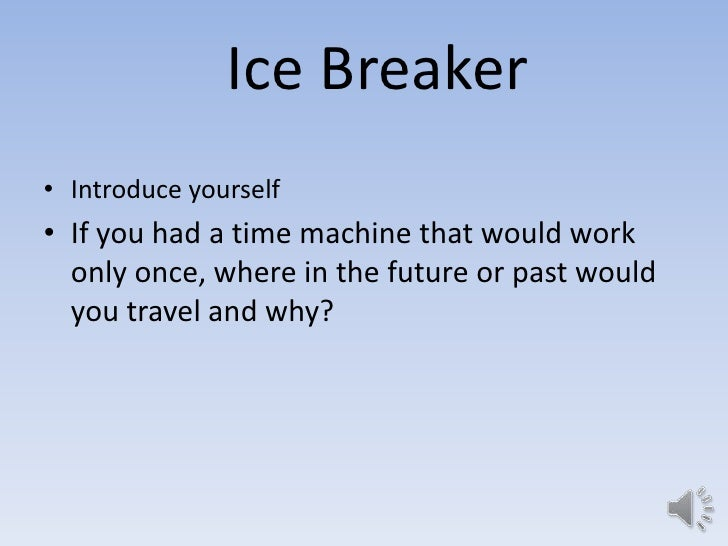 Ice Breaker• Introduce yourself• If you had a time machine that would work  only once, where in the future or past would  ...