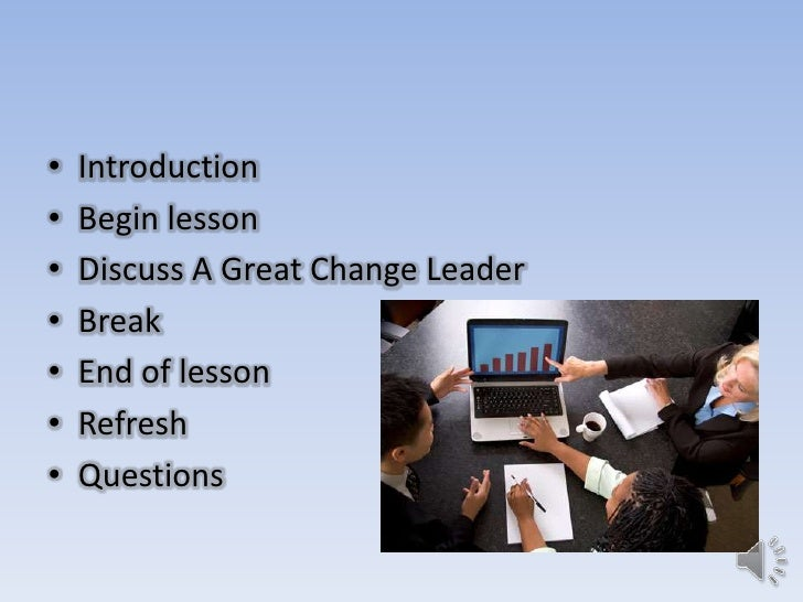 •   Introduction•   Begin lesson•   Discuss A Great Change Leader•   Break•   End of lesson•   Refresh•   Questions