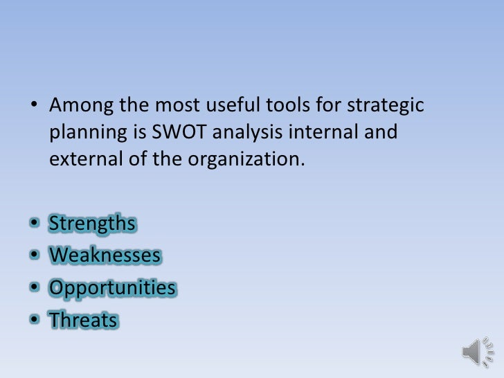 • Among the most useful tools for strategic  planning is SWOT analysis internal and  external of the organization.•   Stre...
