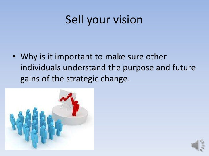 Sell your vision• Why is it important to make sure other  individuals understand the purpose and future  gains of the stra...