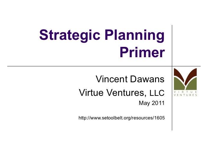 Strategic Planning Primer Vincent Dawans Virtue Ventures,  LLC May 2011 http://www.setoolbelt.org/resources/1605