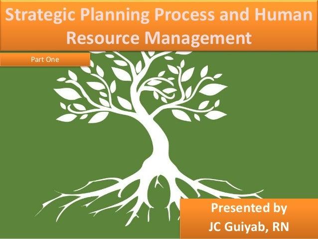 Strategic Planning Process and Human Resource Management Presented by JC Guiyab, RN Part One