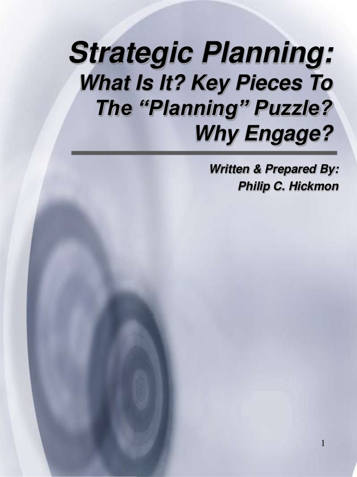 "Strategic Planning: What Is It? Key Pieces To The ""Planning"" Puzzle? Why Engage? <br />Written & Prepared By: <br />Philip..."