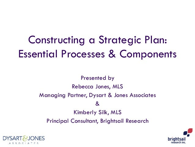 Constructing a Strategic Plan: Essential Processes & Components Presented by Rebecca Jones, MLS Managing Partner, Dysart &...