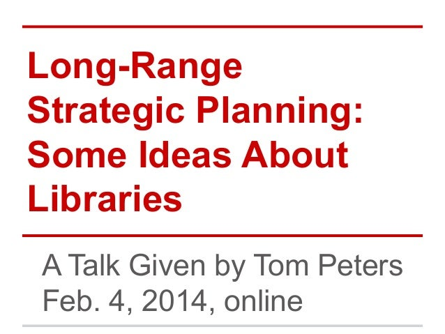 Long-Range Strategic Planning: Some Ideas About Libraries A Talk Given by Tom Peters Feb. 4, 2014, online