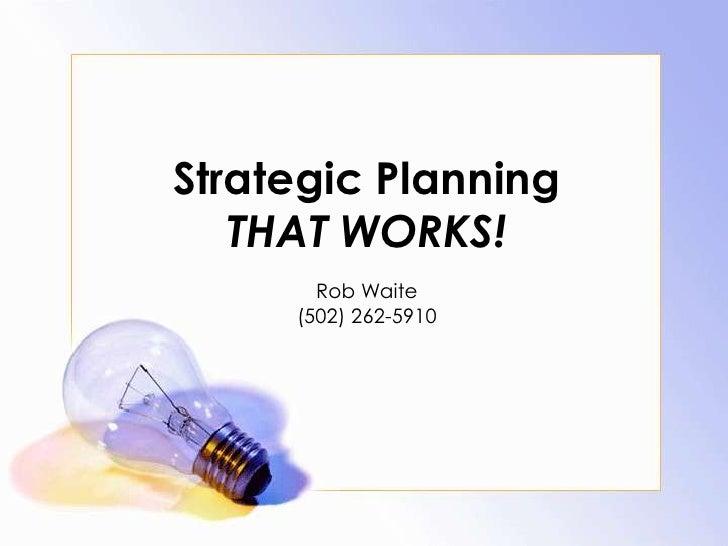 Strategic PlanningTHAT WORKS!<br />Rob Waite<br />(502) 262-5910<br />