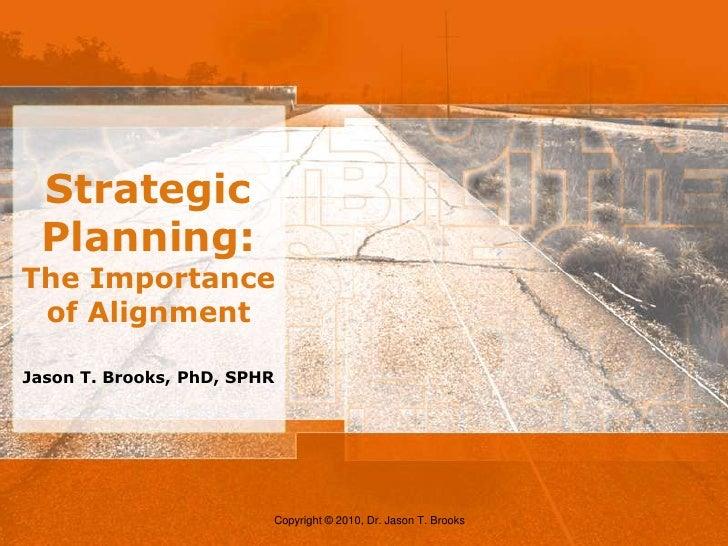 Strategic Planning: The Importance of Alignment<br />Jason T. Brooks, PhD, SPHR<br />Copyright © 2010, Dr. Jason T. Brooks...