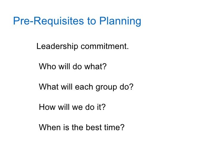 Pre-Requisites to Planning      Leadership commitment.       Who will do what?       What will each group do?       How wi...