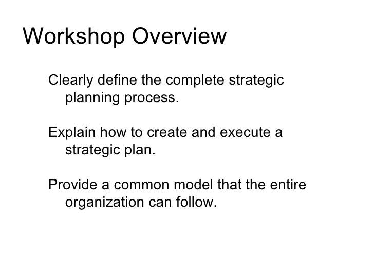 Workshop Overview   Clearly define the complete strategic     planning process.    Explain how to create and execute a    ...