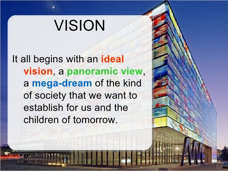 VISION  It all begins with an ideal     vision, a panoramic view,     a mega-dream of the kind     of society that we want...