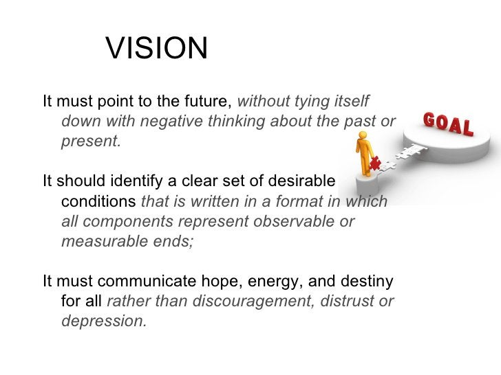 VISION It must point to the future, without tying itself    down with negative thinking about the past or    present.  It ...