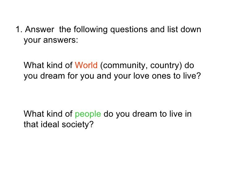 1. Answer the following questions and list down   your answers:    What kind of World (community, country) do   you dream ...