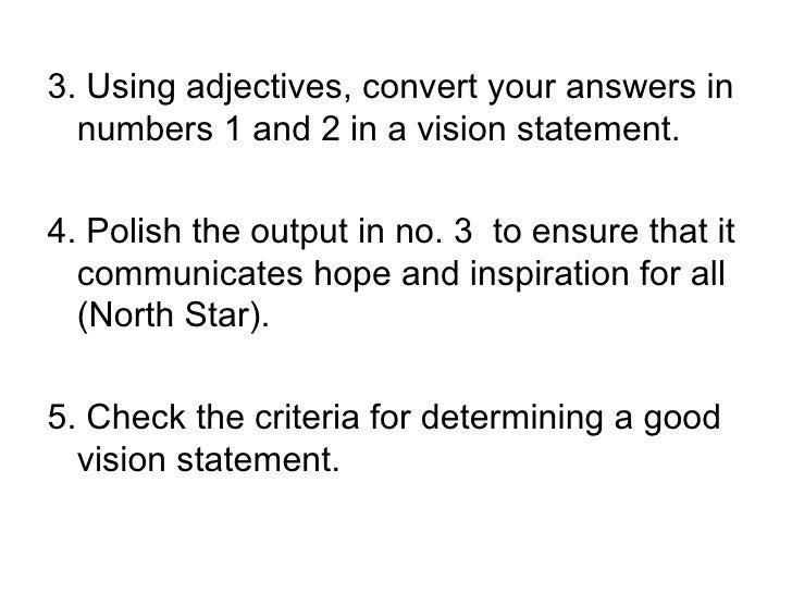3. Using adjectives, convert your answers in   numbers 1 and 2 in a vision statement.  4. Polish the output in no. 3 to en...