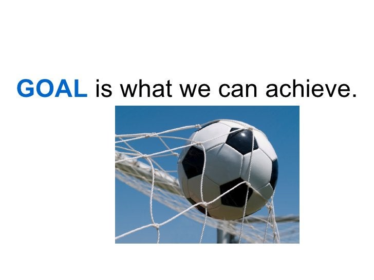 GOAL is what we can achieve.