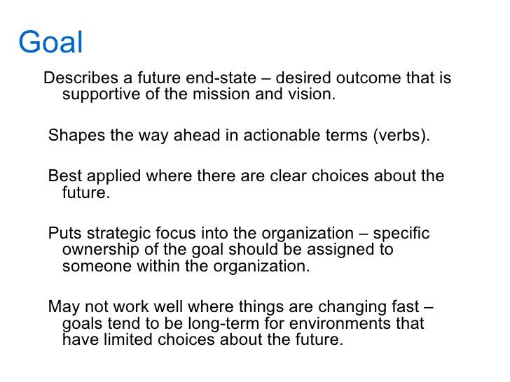 Goal  Describes a future end-state – desired outcome that is    supportive of the mission and vision.   Shapes the way ahe...