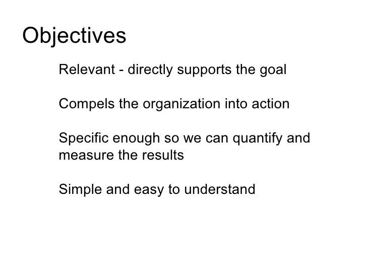 Objectives    Relevant - directly supports the goal     Compels the organization into action     Specific enough so we can...