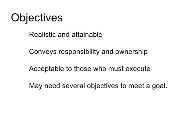 Objectives    Realistic and attainable     Conveys responsibility and ownership     Acceptable to those who must execute  ...