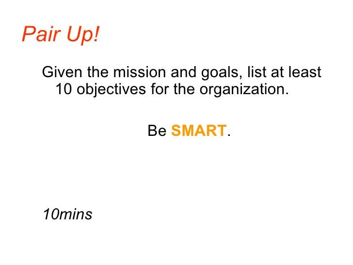 Pair Up!   Given the mission and goals, list at least    10 objectives for the organization.                   Be SMART.  ...