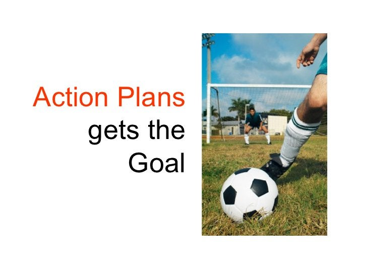 Action Plans      gets the         Goal