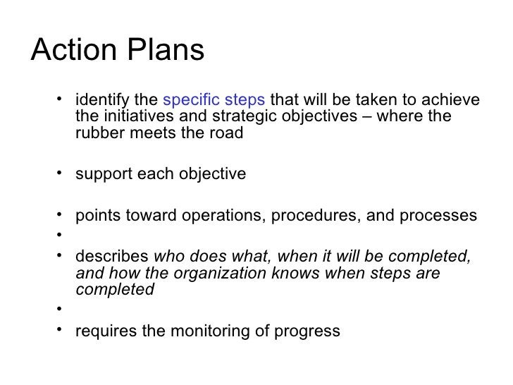 Action Plans  • identify the specific steps that will be taken to achieve    the initiatives and strategic objectives – wh...