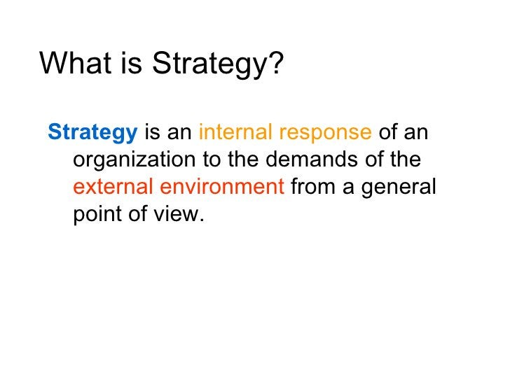 What is Strategy?  Strategy is an internal response of an   organization to the demands of the   external environment from...