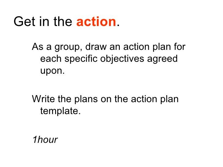 Get in the action.    As a group, draw an action plan for     each specific objectives agreed     upon.     Write the plan...