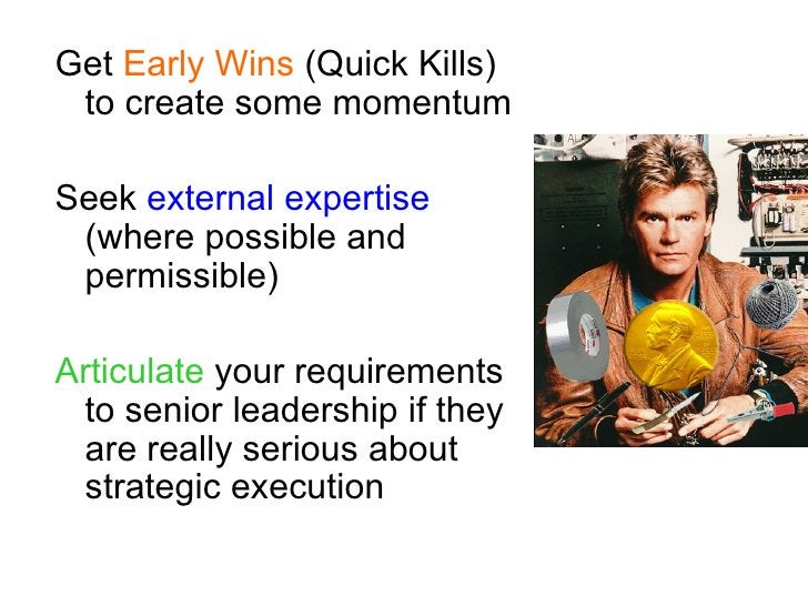 Get Early Wins (Quick Kills)  to create some momentum  Seek external expertise  (where possible and  permissible)  Articul...