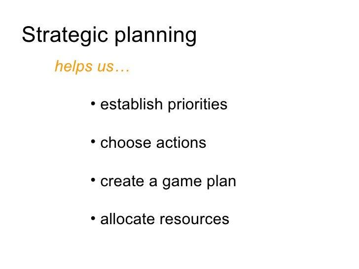 Strategic planning    helps us…         • establish priorities         • choose actions         • create a game plan      ...