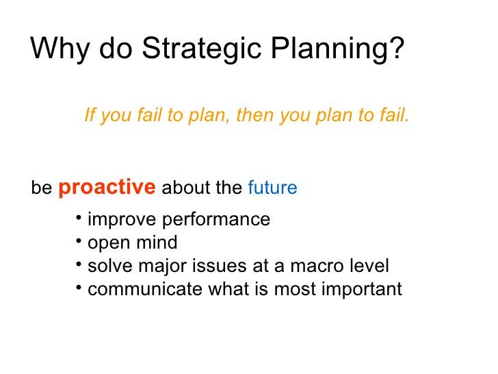 Why do Strategic Planning?       If you fail to plan, then you plan to fail.   be proactive about the future     • improve...