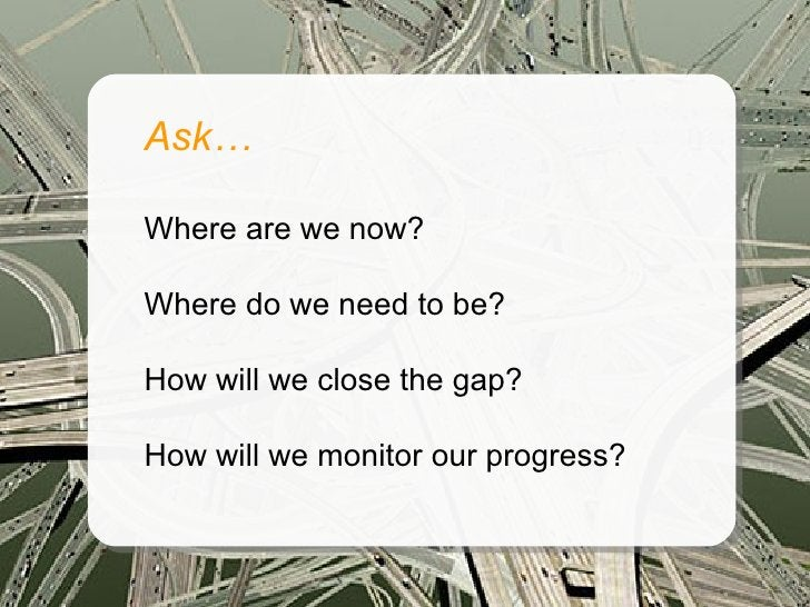 Ask…  Where are we now?  Where do we need to be?  How will we close the gap?  How will we monitor our progress?