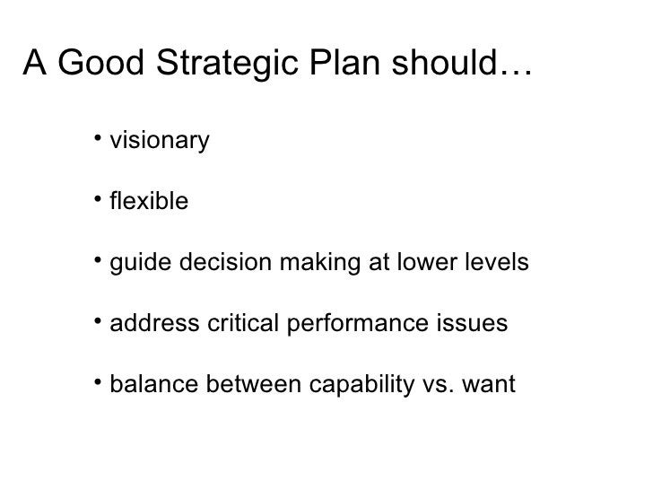 A Good Strategic Plan should…     • visionary      • flexible      • guide decision making at lower levels      • address ...