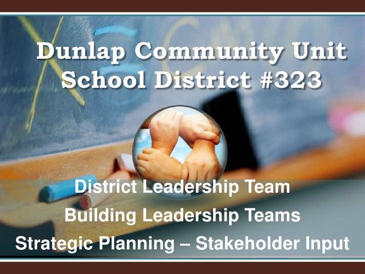 Dunlap Community Unit School District #323<br />District Leadership Team<br />Building Leadership Teams<br />Strategic Pla...