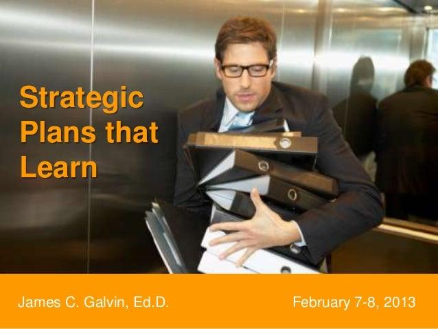 StrategicPlans thatLearnJames C. Galvin, Ed.D.   February 7-8, 2013
