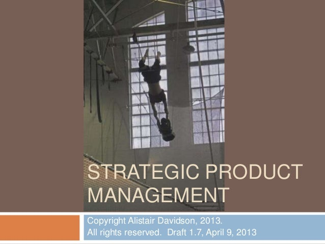 Copyright Alistair Davidson, 2013. All rights reserved. Draft 1.7, April 9, 2013 STRATEGIC PRODUCT MANAGEMENT