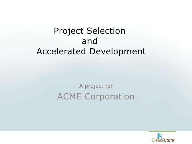 Project Selection  and  Accelerated Development A project for ACME Corporation