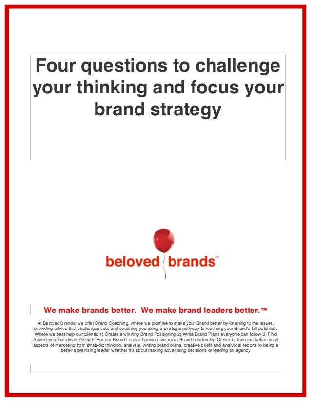 Four questions to challenge  your thinking and focus your  brand strategy  We make brands better. We make brand leaders be...