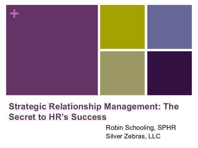 + Strategic Relationship Management: The Secret to HR's Success Robin Schooling, SPHR Silver Zebras, LLC