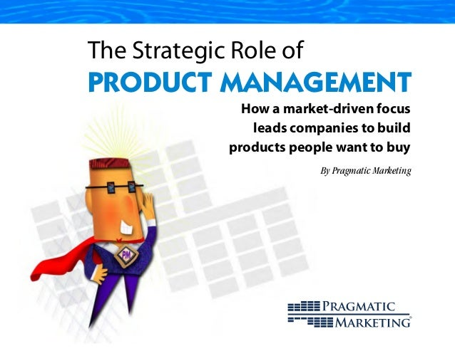 The Strategic Role ofPRODUCT MANAGEMENT               How a market-driven focus                leads companies to build   ...