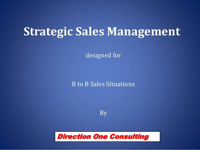 Strategic Sales Management designed for  B to B Sales Situations  By  Direction One Consulting