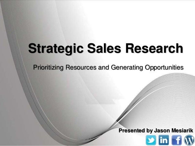 Strategic Sales ResearchPrioritizing Resources and Generating Opportunities                               Presented by Jas...