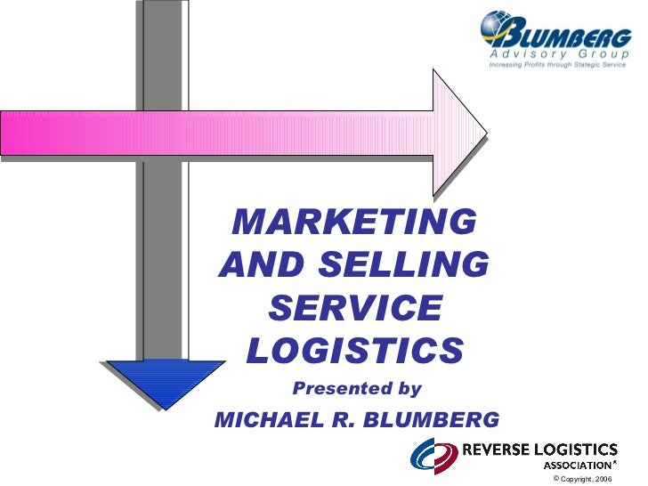 MARKETINGAND SELLING  SERVICE LOGISTICS     Presented byMICHAEL R. BLUMBERG                      © Copyright, 2006