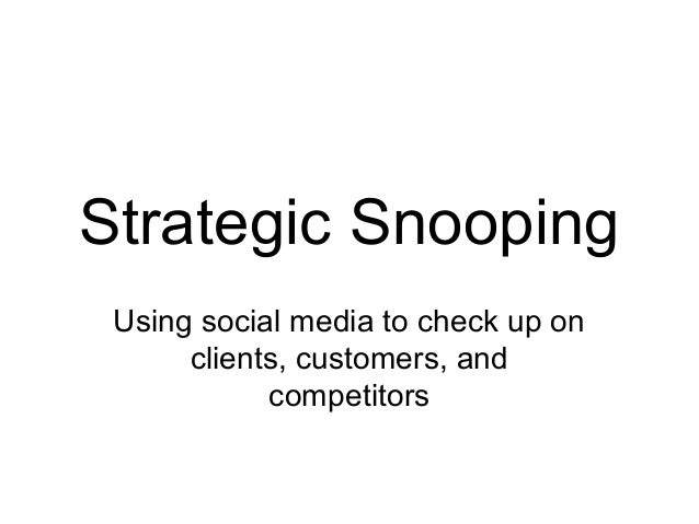 Strategic Snooping Using social media to check up on      clients, customers, and            competitors