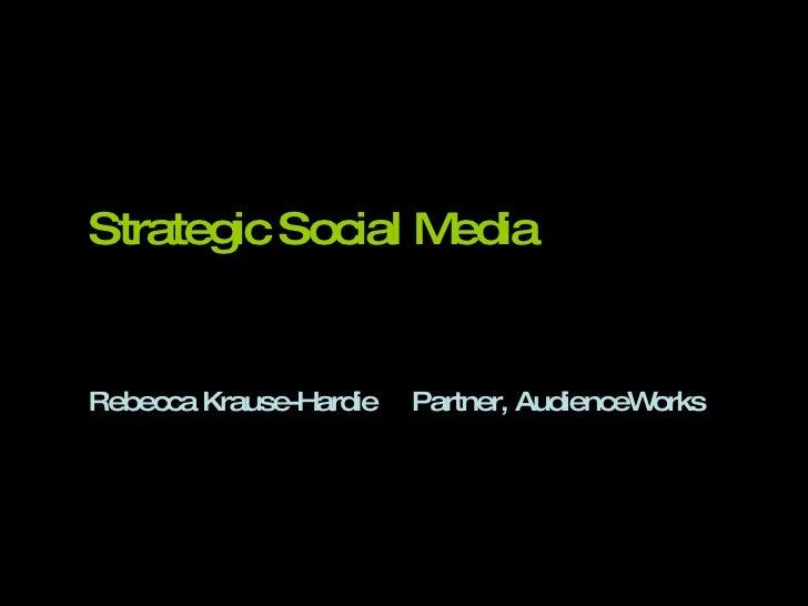 Strategic Social Media Rebecca Krause-Hardie Partner, AudienceWorks