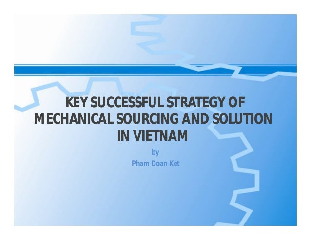 KEY SUCCESSFUL STRATEGY OF MECHANICAL SOURCING AND SOLUTION IN VIETNAM by Pham Doan Ket