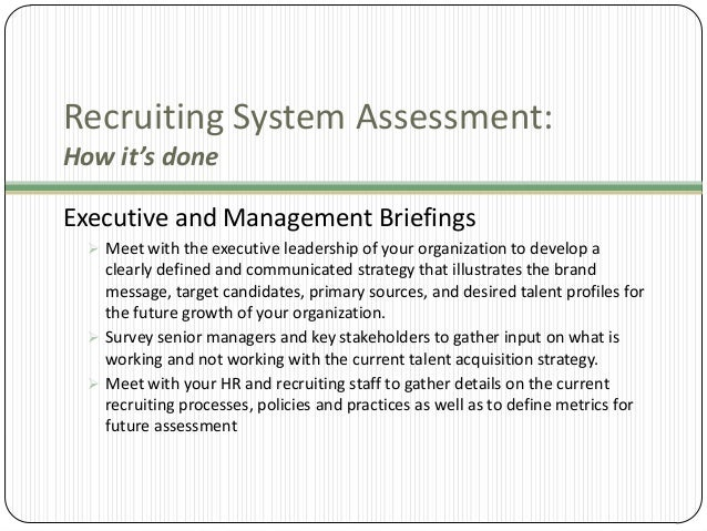 Recruiting System Assessment: How it's done Executive and Management Briefings  Meet with the executive leadership of you...