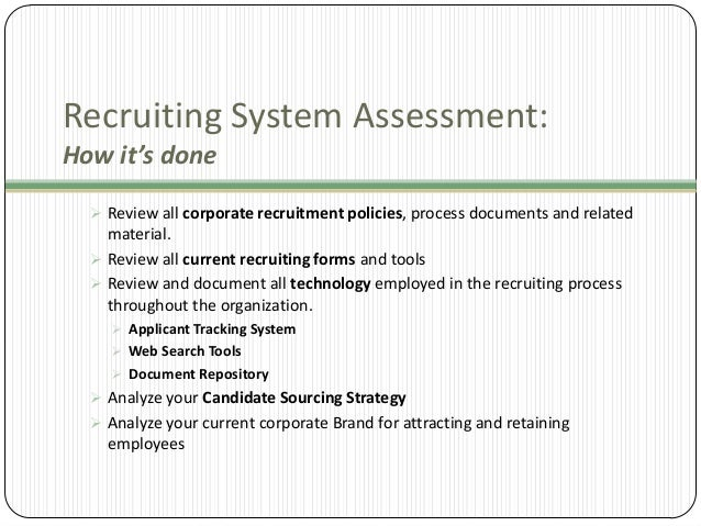 Recruiting System Assessment: How it's done  Review all corporate recruitment policies, process documents and related  ma...