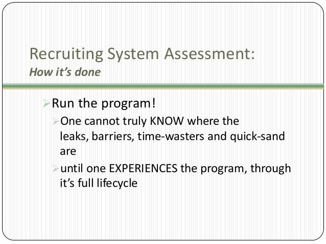 Recruiting System Assessment: How it's done Run the program! One cannot truly KNOW where the leaks, barriers, time-waste...